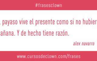 Frase Clown - El payaso vive el presente. Alex Navarro
