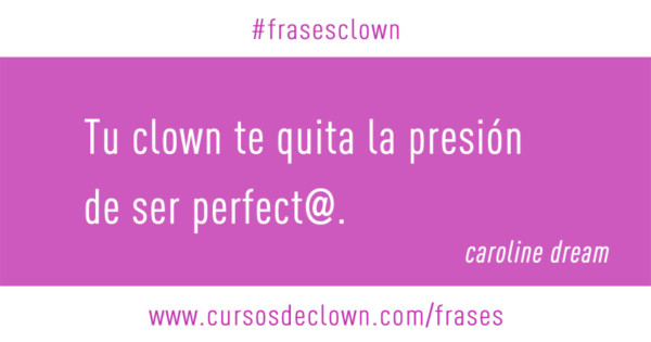 Tu clown te quita la presión de ser perfecta. Caroline Dream